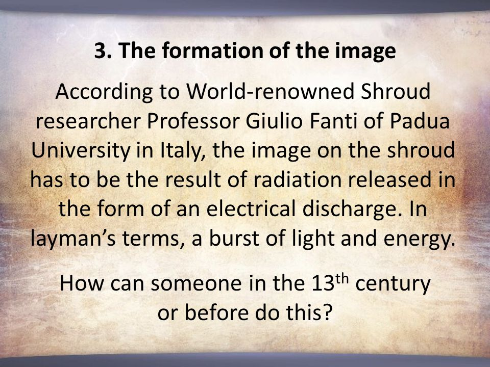 3. The formation of the image According to World-renowned Shroud researcher Professor Giulio Fanti of Padua University in Italy, the image on the shro