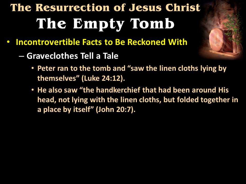 Incontrovertible Facts to Be Reckoned With Incontrovertible Facts to Be Reckoned With – Graveclothes Tell a Tale Peter ran to the tomb and saw the linen cloths lying by themselves (Luke 24:12).