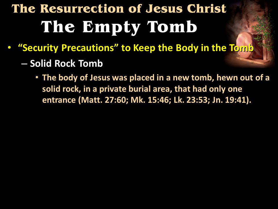 Security Precautions to Keep the Body in the Tomb Security Precautions to Keep the Body in the Tomb – Solid Rock Tomb The body of Jesus was placed in a new tomb, hewn out of a solid rock, in a private burial area, that had only one entrance (Matt.