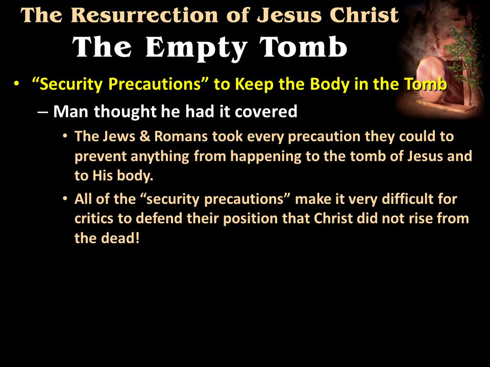 Security Precautions to Keep the Body in the Tomb Security Precautions to Keep the Body in the Tomb – Man thought he had it covered The Jews & Romans took every precaution they could to prevent anything from happening to the tomb of Jesus and to His body.