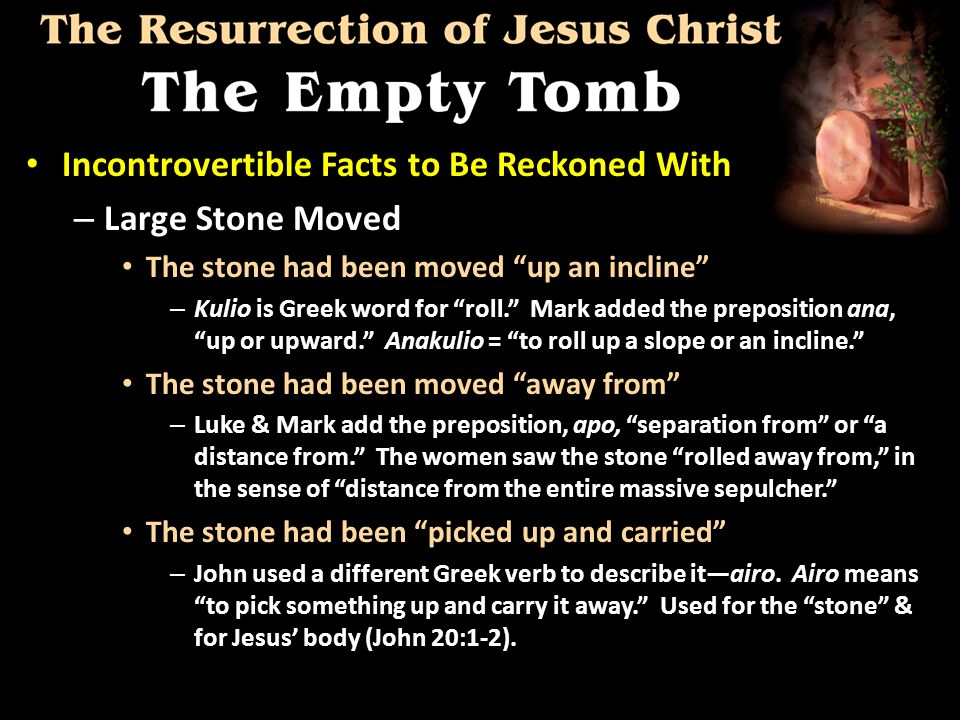 Incontrovertible Facts to Be Reckoned With Incontrovertible Facts to Be Reckoned With – Large Stone Moved The stone had been moved up an incline The stone had been moved up an incline – Kulio is Greek word for roll. Mark added the preposition ana, up or upward. Anakulio = to roll up a slope or an incline. The stone had been moved away from The stone had been moved away from – Luke & Mark add the preposition, apo, separation from or a distance from. The women saw the stone rolled away from, in the sense of distance from the entire massive sepulcher. The stone had been picked up and carried The stone had been picked up and carried – John used a different Greek verb to describe it—airo.