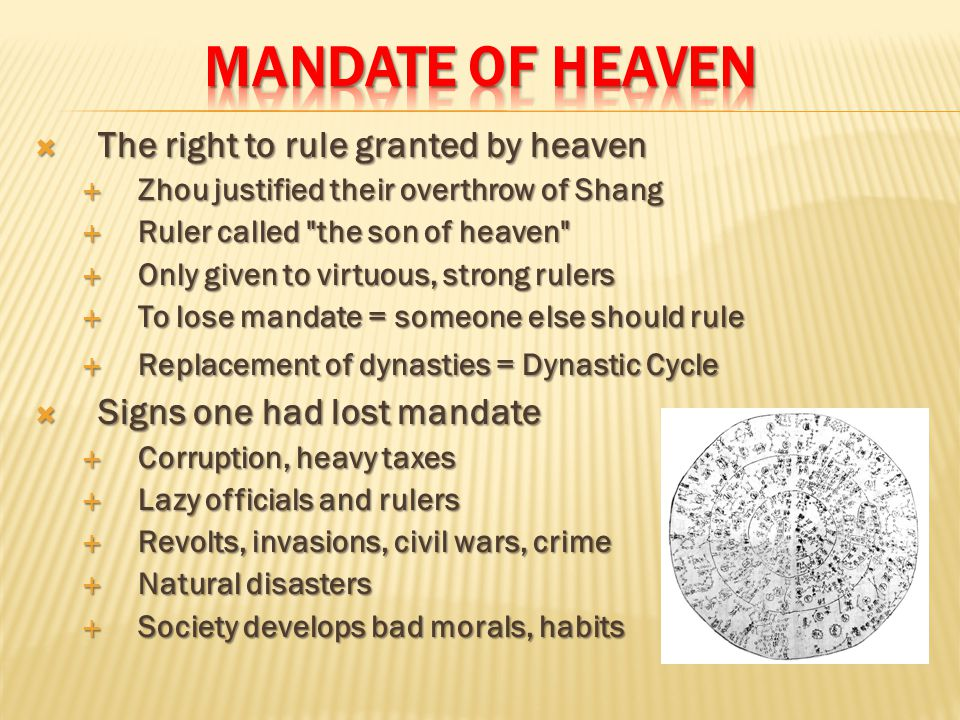  The right to rule granted by heaven  Zhou justified their overthrow of Shang  Ruler called the son of heaven  Only given to virtuous, strong rulers  To lose mandate = someone else should rule  Replacement of dynasties = Dynastic Cycle  Signs one had lost mandate  Corruption, heavy taxes  Lazy officials and rulers  Revolts, invasions, civil wars, crime  Natural disasters  Society develops bad morals, habits