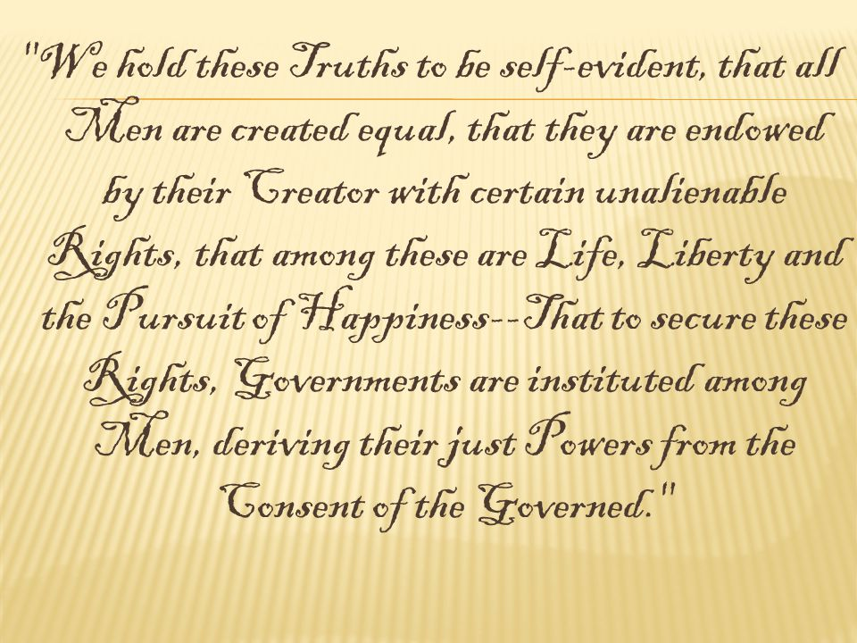 We hold these Truths to be self-evident, that all Men are created equal, that they are endowed by their Creator with certain unalienable Rights, that among these are Life, Liberty and the Pursuit of Happiness--That to secure these Rights, Governments are instituted among Men, deriving their just Powers from the Consent of the Governed.