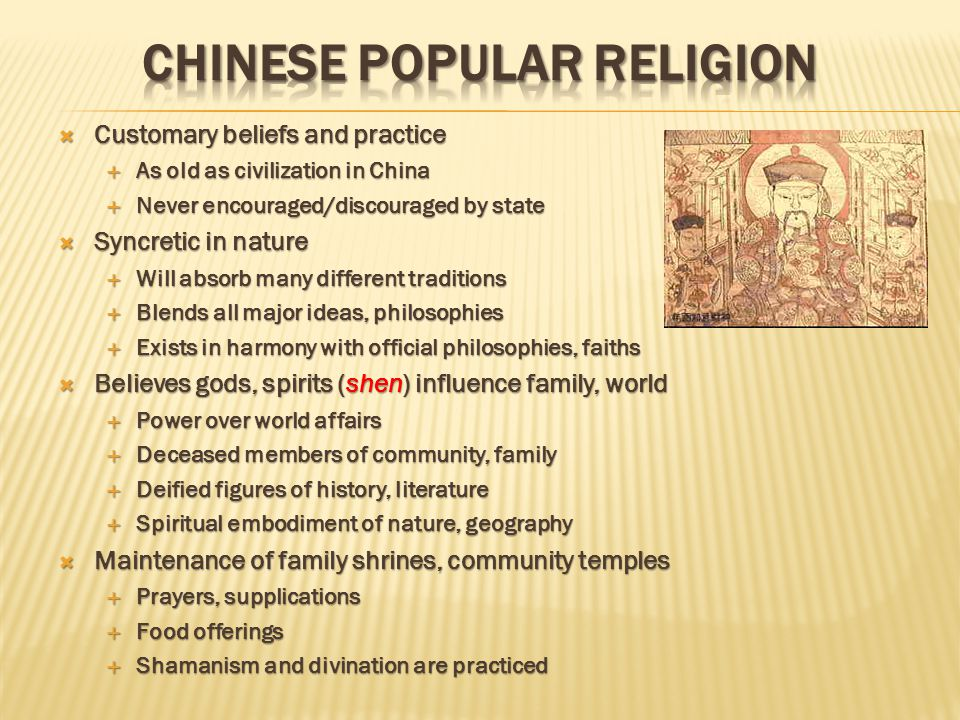  Customary beliefs and practice  As old as civilization in China  Never encouraged/discouraged by state  Syncretic in nature  Will absorb many different traditions  Blends all major ideas, philosophies  Exists in harmony with official philosophies, faiths  Believes gods, spirits (shen) influence family, world  Power over world affairs  Deceased members of community, family  Deified figures of history, literature  Spiritual embodiment of nature, geography  Maintenance of family shrines, community temples  Prayers, supplications  Food offerings  Shamanism and divination are practiced