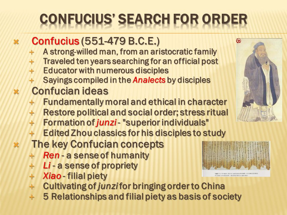  Confucius (551-479 B.C.E.)  A strong-willed man, from an aristocratic family  Traveled ten years searching for an official post  Educator with numerous disciples  Sayings compiled in the Analects by disciples  Confucian ideas  Fundamentally moral and ethical in character  Restore political and social order; stress ritual  Formation of junzi - superior individuals  Edited Zhou classics for his disciples to study  The key Confucian concepts  Ren - a sense of humanity  Li - a sense of propriety  Xiao - filial piety  Cultivating of junzi for bringing order to China  5 Relationships and filial piety as basis of society
