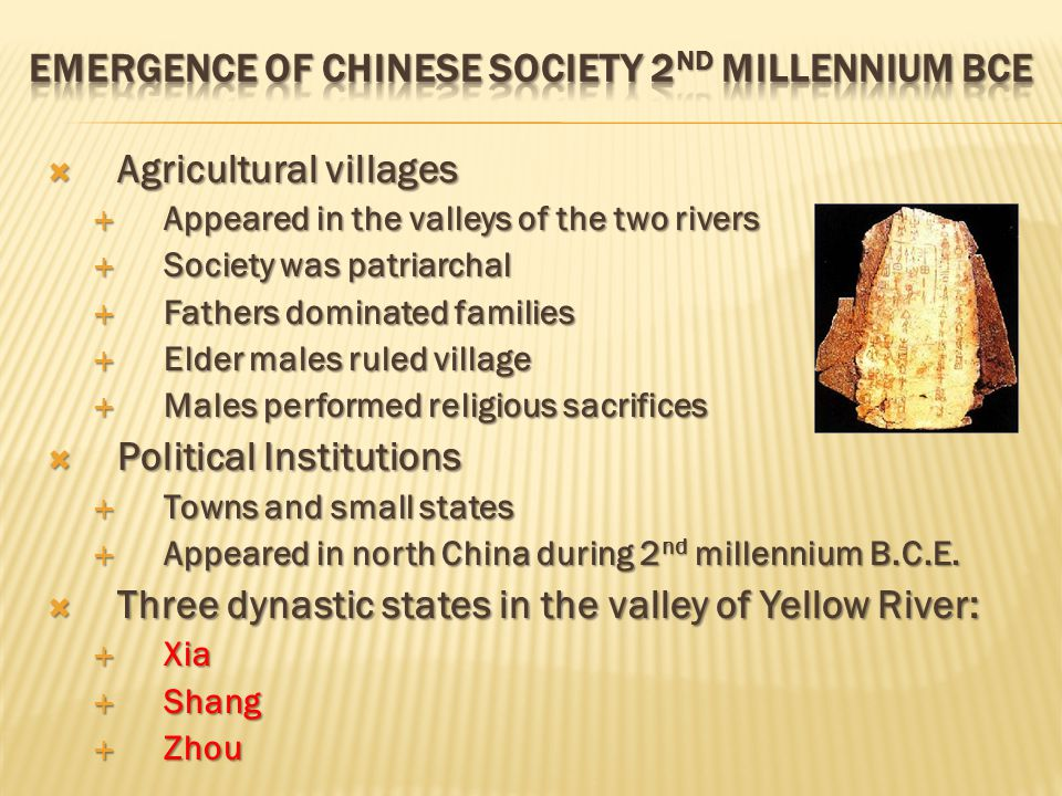  Agricultural villages  Appeared in the valleys of the two rivers  Society was patriarchal  Fathers dominated families  Elder males ruled village  Males performed religious sacrifices  Political Institutions  Towns and small states  Appeared in north China during 2 nd millennium B.C.E.