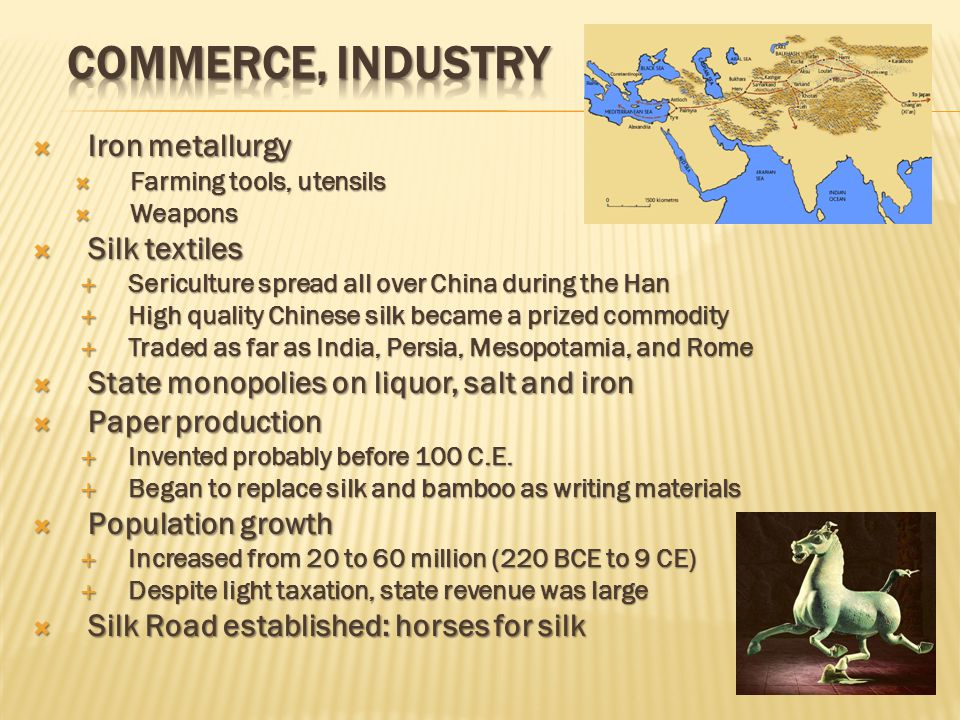  Iron metallurgy  Farming tools, utensils  Weapons  Silk textiles  Sericulture spread all over China during the Han  High quality Chinese silk became a prized commodity  Traded as far as India, Persia, Mesopotamia, and Rome  State monopolies on liquor, salt and iron  Paper production  Invented probably before 100 C.E.