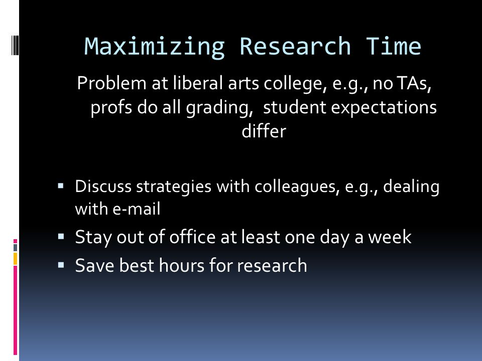 Maximizing Research Time Problem at liberal arts college, e.g., no TAs, profs do all grading, student expectations differ  Discuss strategies with colleagues, e.g., dealing with e-mail  Stay out of office at least one day a week  Save best hours for research