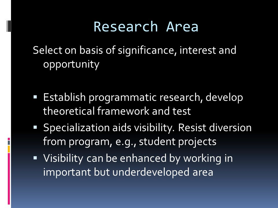 Research Area Select on basis of significance, interest and opportunity  Establish programmatic research, develop theoretical framework and test  Specialization aids visibility.