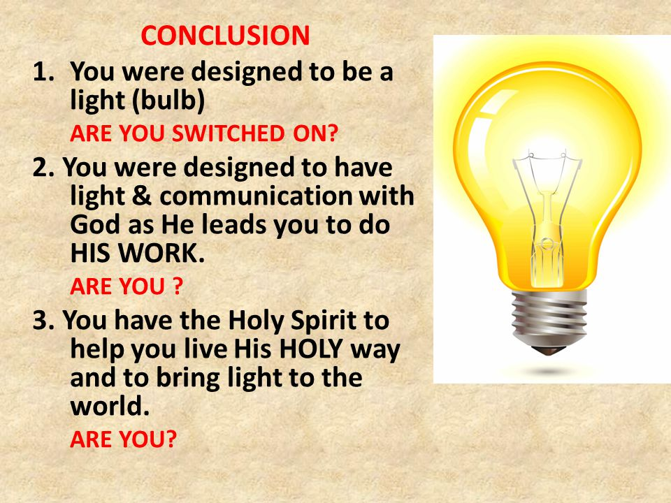 CONCLUSION 1.You were designed to be a light (bulb) ARE YOU SWITCHED ON.