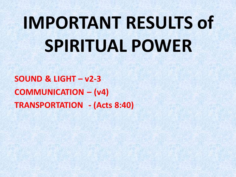 IMPORTANT RESULTS of SPIRITUAL POWER SOUND & LIGHT – v2-3 COMMUNICATION – (v4) TRANSPORTATION - (Acts 8:40)