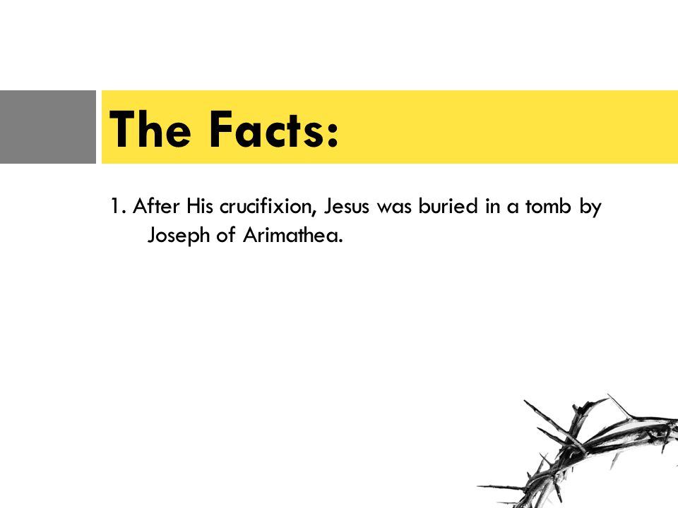 1. After His crucifixion, Jesus was buried in a tomb by Joseph of Arimathea. The Facts: