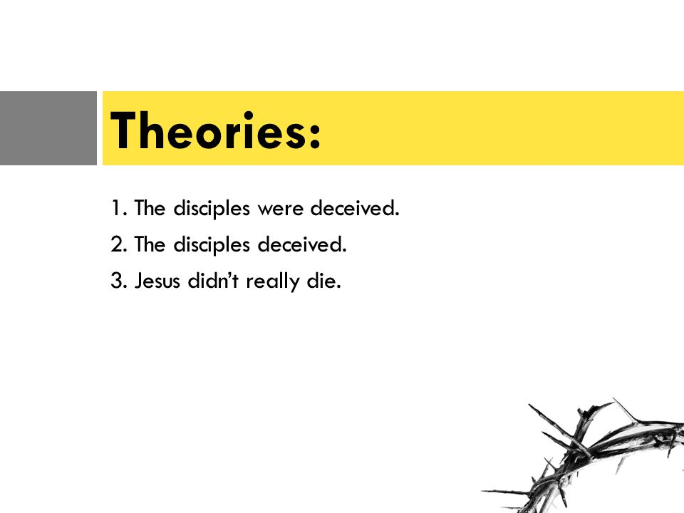 1. The disciples were deceived. 2. The disciples deceived. 3. Jesus didn't really die. Theories: