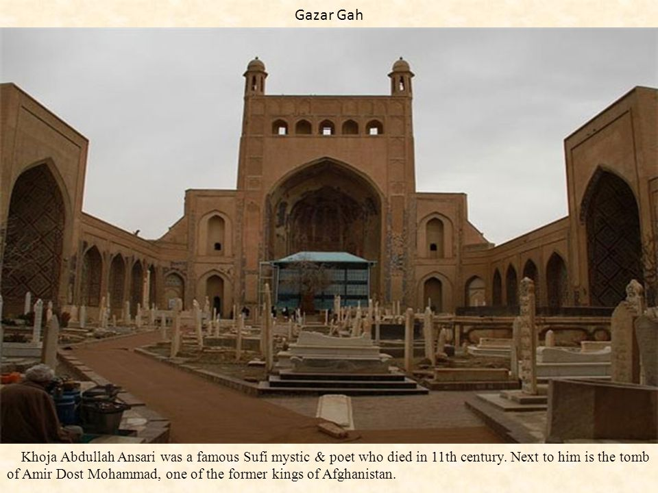 Gazar Gah Khoja Abdullah Ansari was a famous Sufi mystic & poet who died in 11th century. Next to him is the tomb of Amir Dost Mohammad, one of the fo