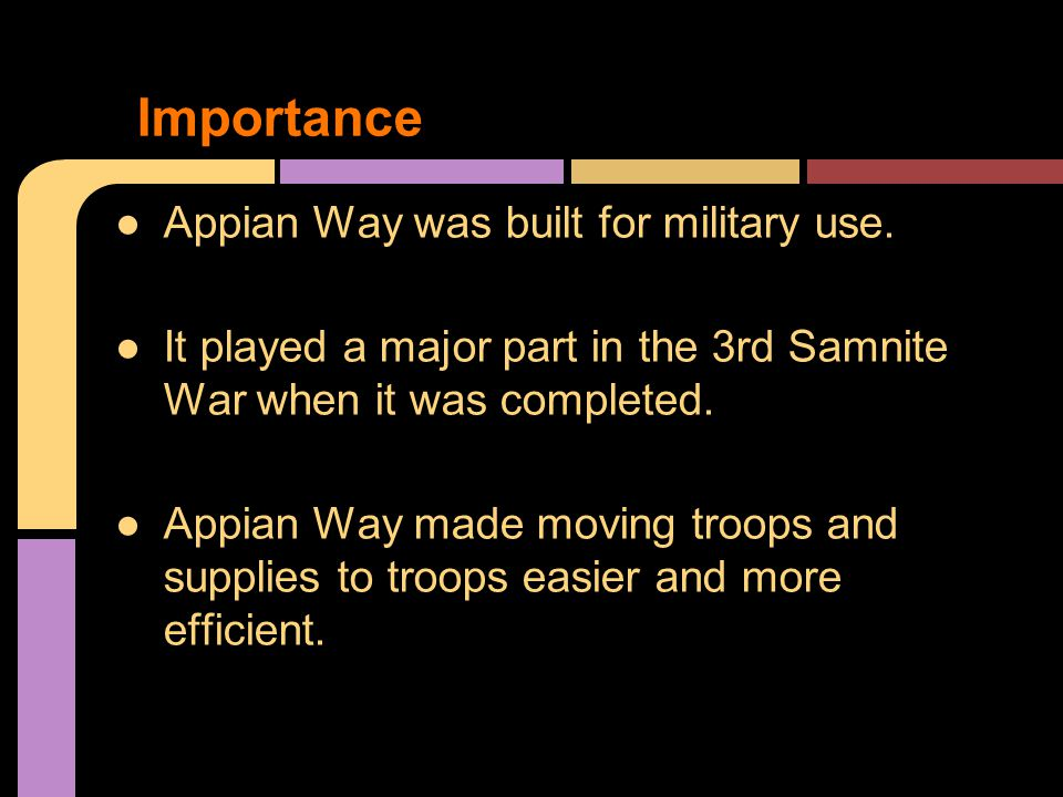 ●Appian Way was built for military use. ●It played a major part in the 3rd Samnite War when it was completed. ●Appian Way made moving troops and suppl
