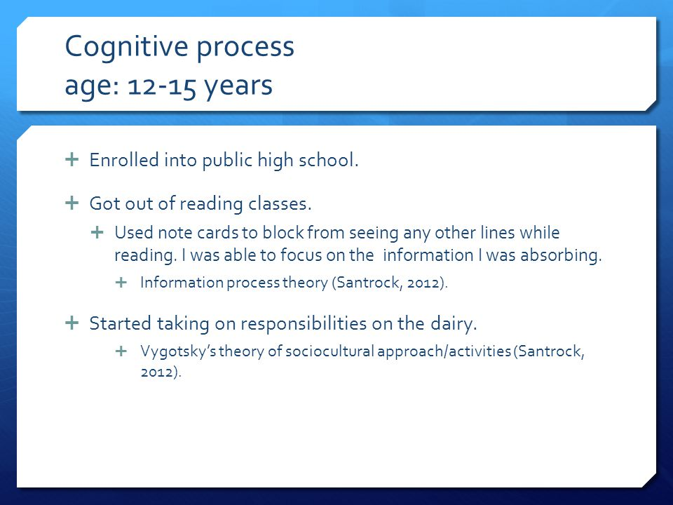 Cognitive process age: 12-15 years  Enrolled into public high school.