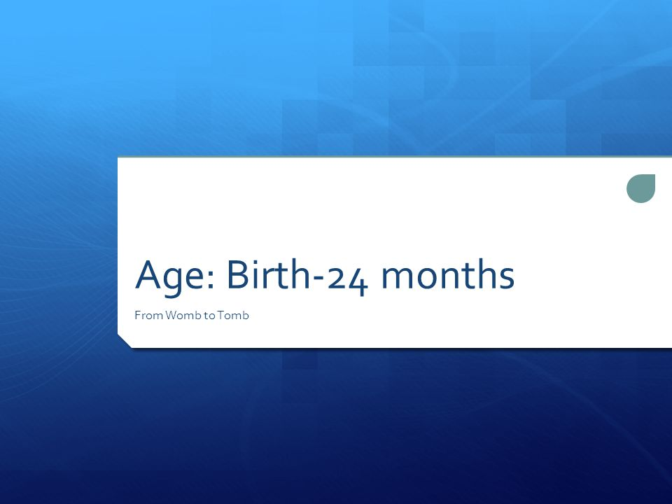 Age: Birth-24 months From Womb to Tomb