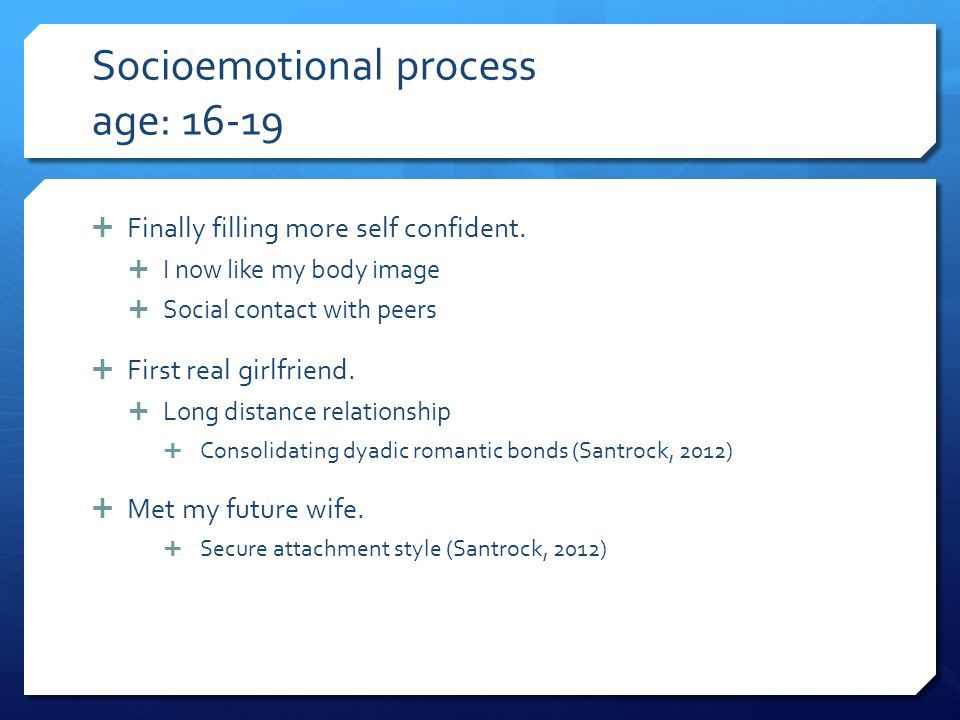 Socioemotional process age: 16-19  Finally filling more self confident.