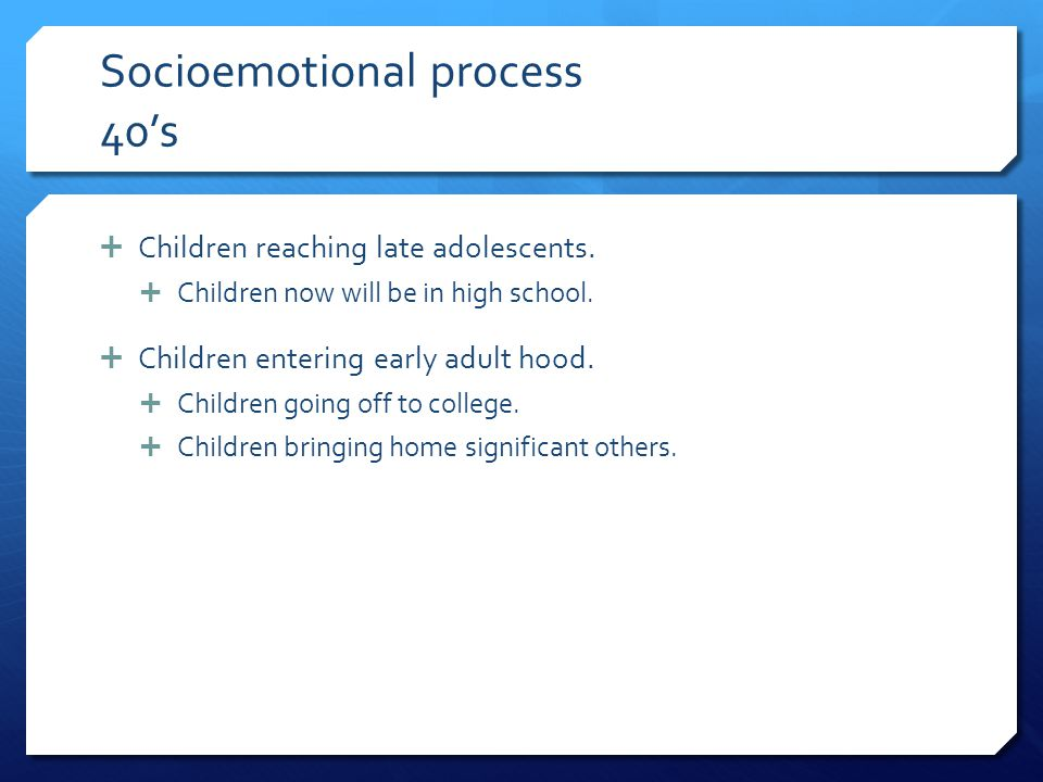 Socioemotional process 40's  Children reaching late adolescents.