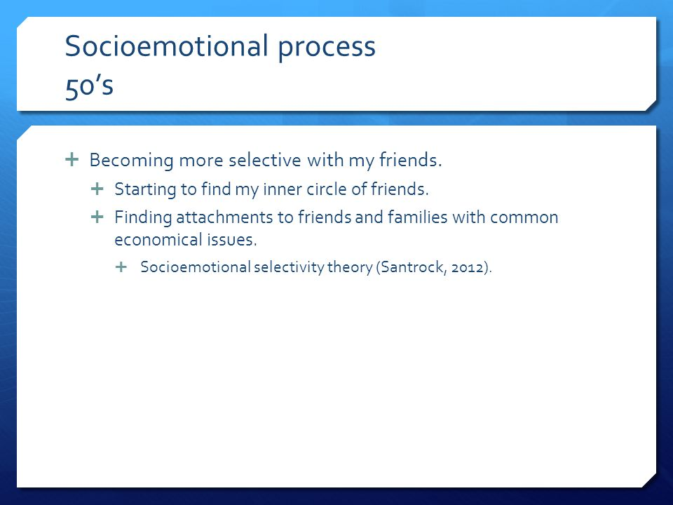 Socioemotional process 50's  Becoming more selective with my friends.