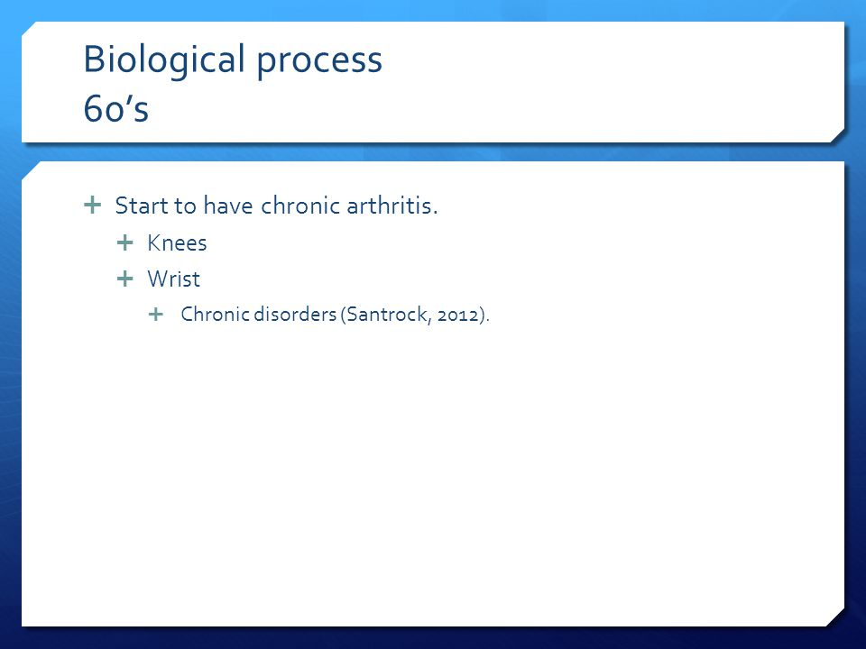 Biological process 60's  Start to have chronic arthritis.