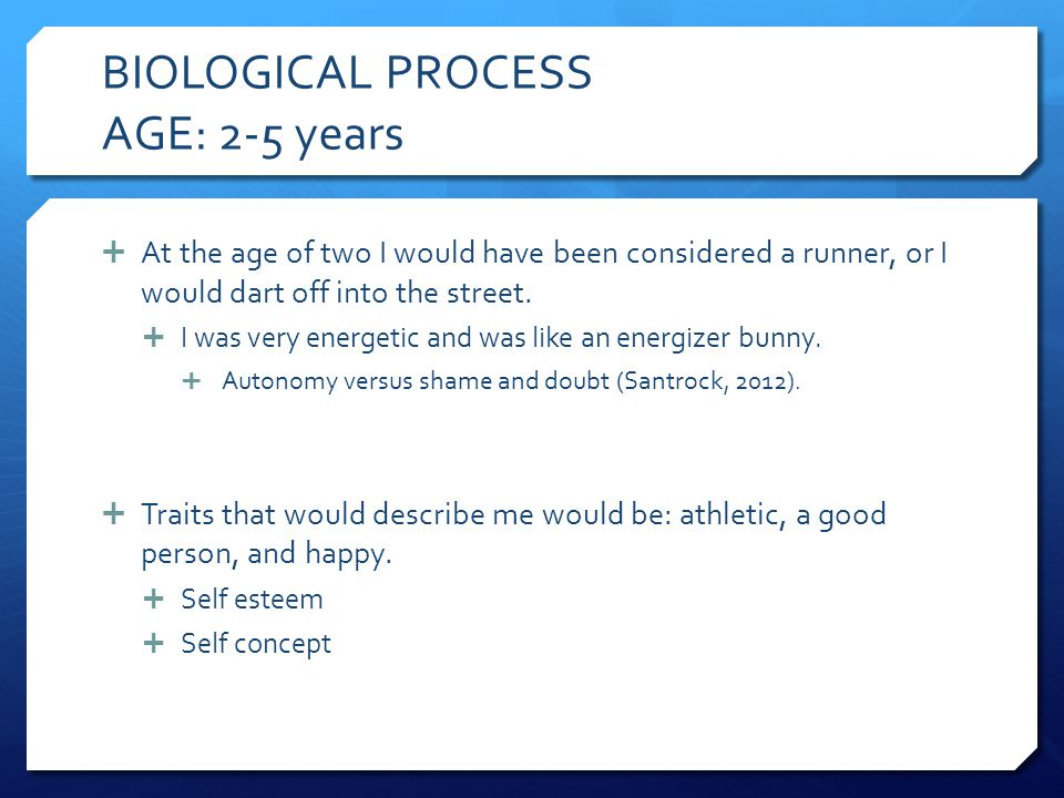 BIOLOGICAL PROCESS AGE: 2-5 years  At the age of two I would have been considered a runner, or I would dart off into the street.