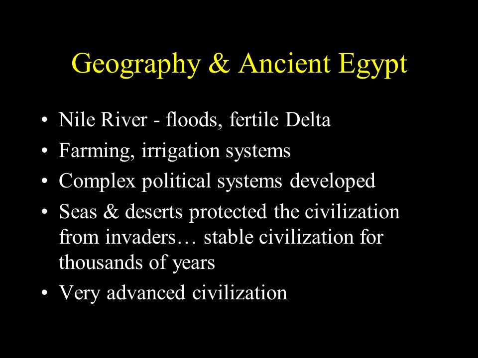 Geography & Ancient Egypt Nile River - floods, fertile Delta Farming, irrigation systems Complex political systems developed Seas & deserts protected the civilization from invaders… stable civilization for thousands of years Very advanced civilization