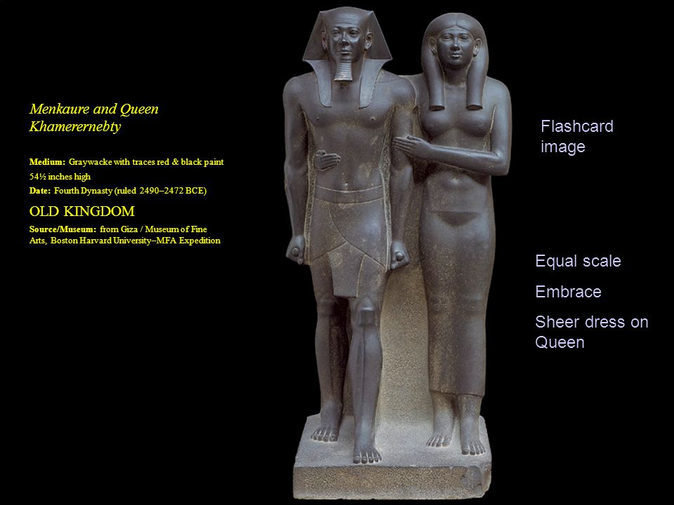 Menkaure and Queen Khamerernebty Medium: Graywacke with traces red & black paint 54½ inches high Date: Fourth Dynasty (ruled 2490–2472 BCE) OLD KINGDOM Source/Museum: from Giza / Museum of Fine Arts, Boston Harvard University–MFA Expedition Flashcard image Equal scale Embrace Sheer dress on Queen