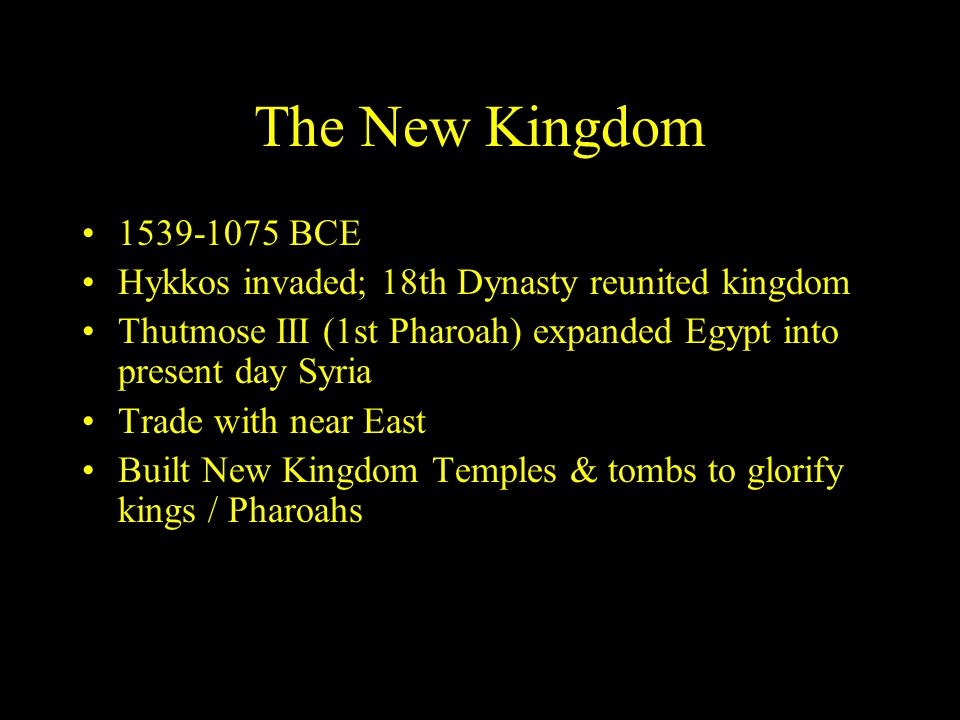 The New Kingdom 1539-1075 BCE Hykkos invaded; 18th Dynasty reunited kingdom Thutmose III (1st Pharoah) expanded Egypt into present day Syria Trade with near East Built New Kingdom Temples & tombs to glorify kings / Pharoahs