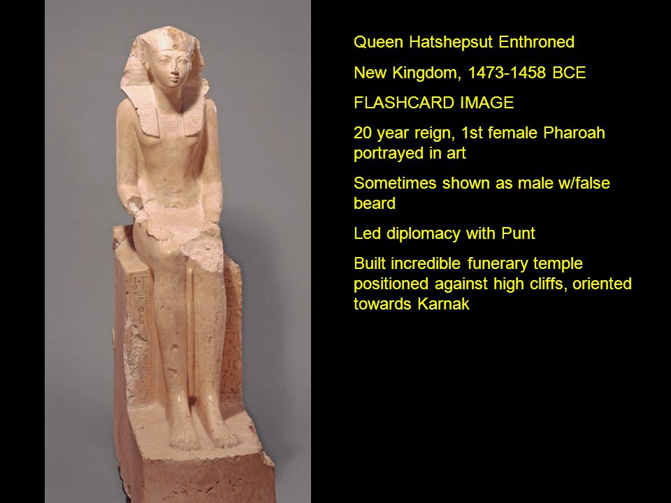 Queen Hatshepsut Enthroned New Kingdom, 1473-1458 BCE FLASHCARD IMAGE 20 year reign, 1st female Pharoah portrayed in art Sometimes shown as male w/false beard Led diplomacy with Punt Built incredible funerary temple positioned against high cliffs, oriented towards Karnak