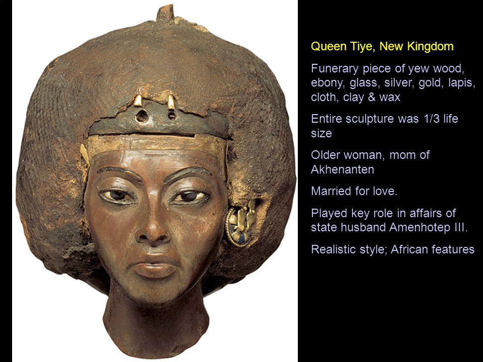 Queen Tiye, New Kingdom Funerary piece of yew wood, ebony, glass, silver, gold, lapis, cloth, clay & wax Entire sculpture was 1/3 life size Older woman, mom of Akhenanten Married for love.