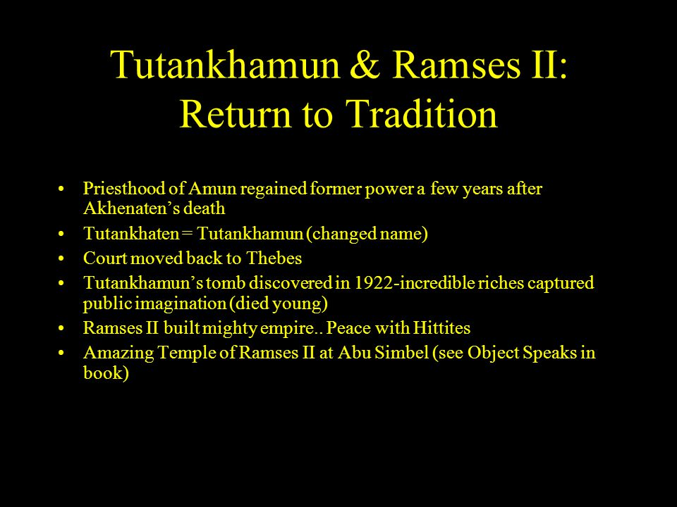 Tutankhamun & Ramses II: Return to Tradition Priesthood of Amun regained former power a few years after Akhenaten's death Tutankhaten = Tutankhamun (changed name) Court moved back to Thebes Tutankhamun's tomb discovered in 1922-incredible riches captured public imagination (died young) Ramses II built mighty empire..