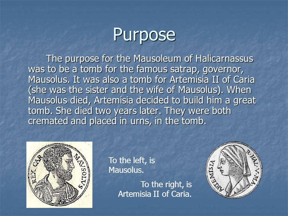 Purpose The purpose for the Mausoleum of Halicarnassus was to be a tomb for the famous satrap, governor, Mausolus. It was also a tomb for Artemisia II