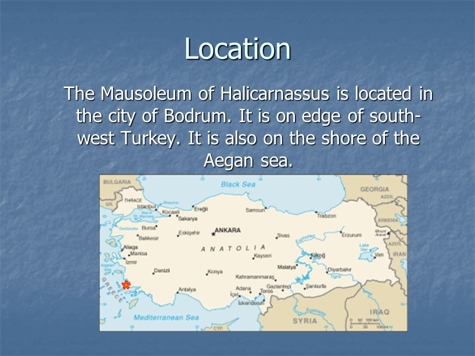 Location The Mausoleum of Halicarnassus is located in the city of Bodrum. It is on edge of south- west Turkey. It is also on the shore of the Aegan se