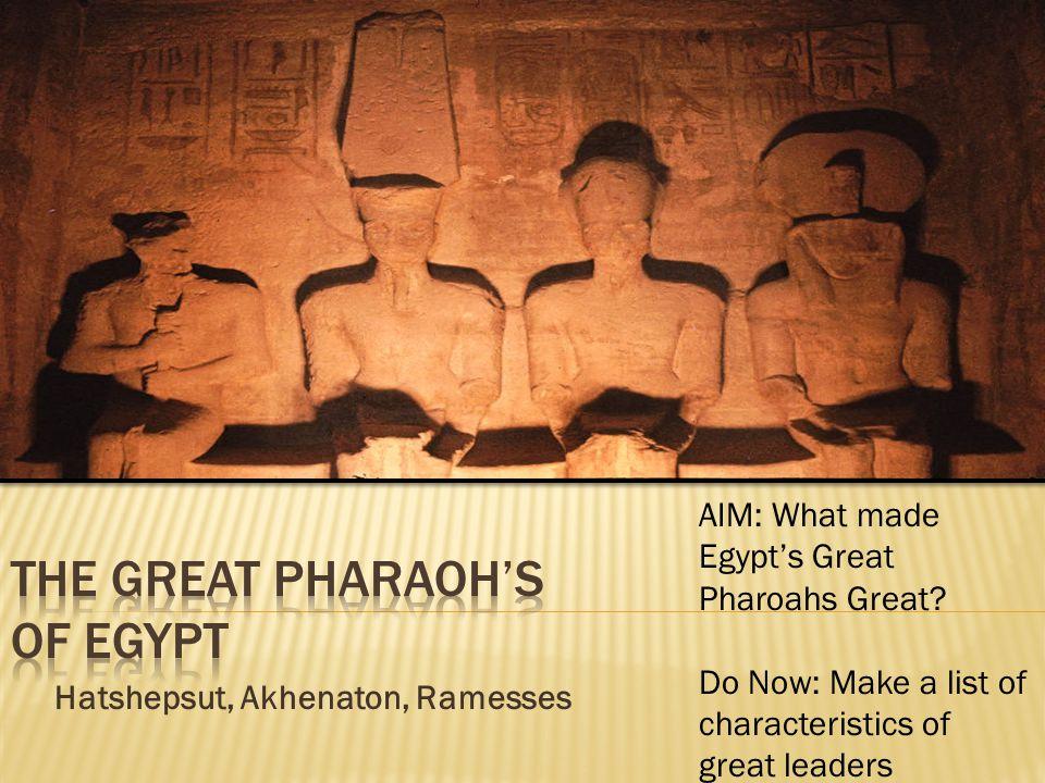 Hatshepsut, Akhenaton, Ramesses AIM: What made Egypt's Great Pharoahs Great.
