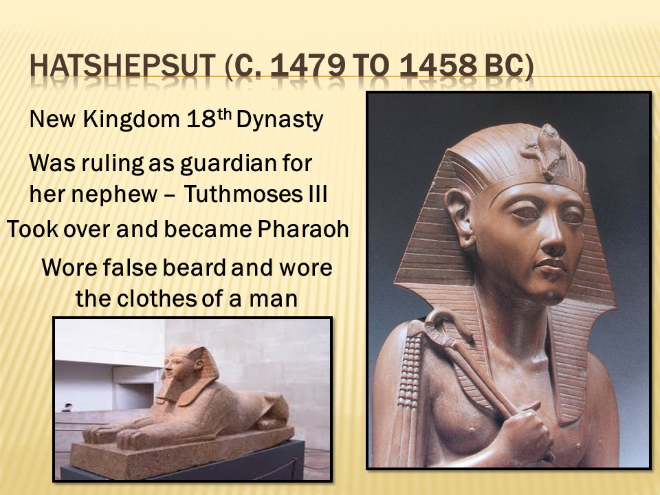 New Kingdom 18 th Dynasty Was ruling as guardian for her nephew – Tuthmoses III Took over and became Pharaoh Wore false beard and wore the clothes of a man
