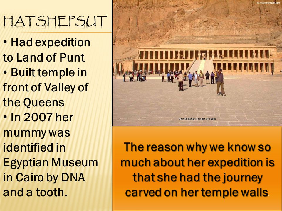 Had expedition to Land of Punt Built temple in front of Valley of the Queens In 2007 her mummy was identified in Egyptian Museum in Cairo by DNA and a