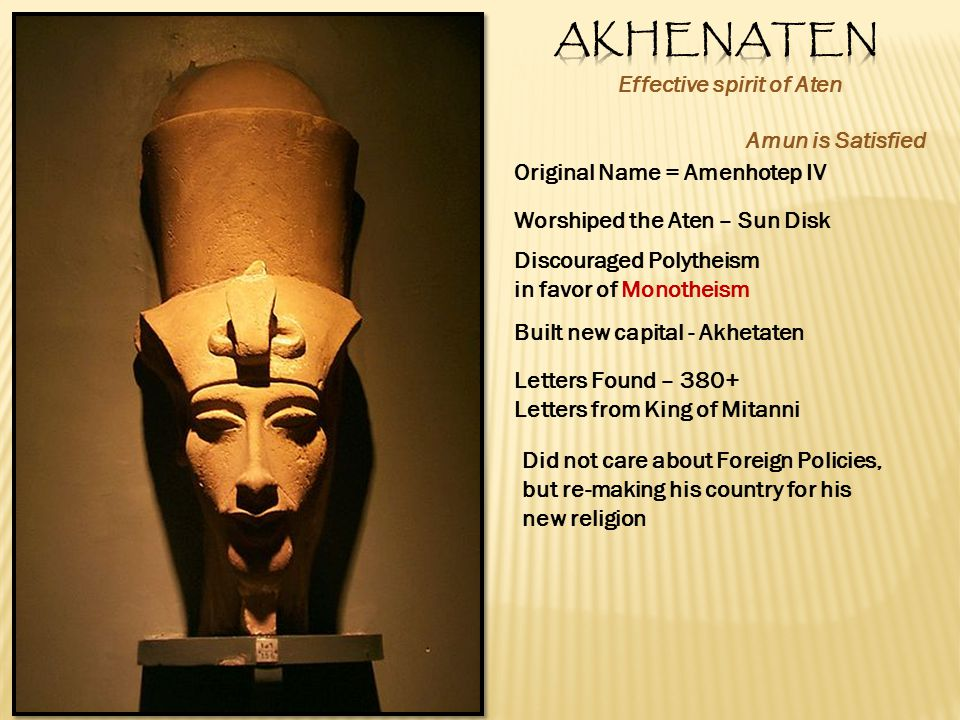 Effective spirit of Aten Original Name = Amenhotep IV Amun is Satisfied Worshiped the Aten – Sun Disk Discouraged Polytheism in favor of Monotheism Built new capital - Akhetaten Letters Found – 380+ Letters from King of Mitanni Did not care about Foreign Policies, but re-making his country for his new religion