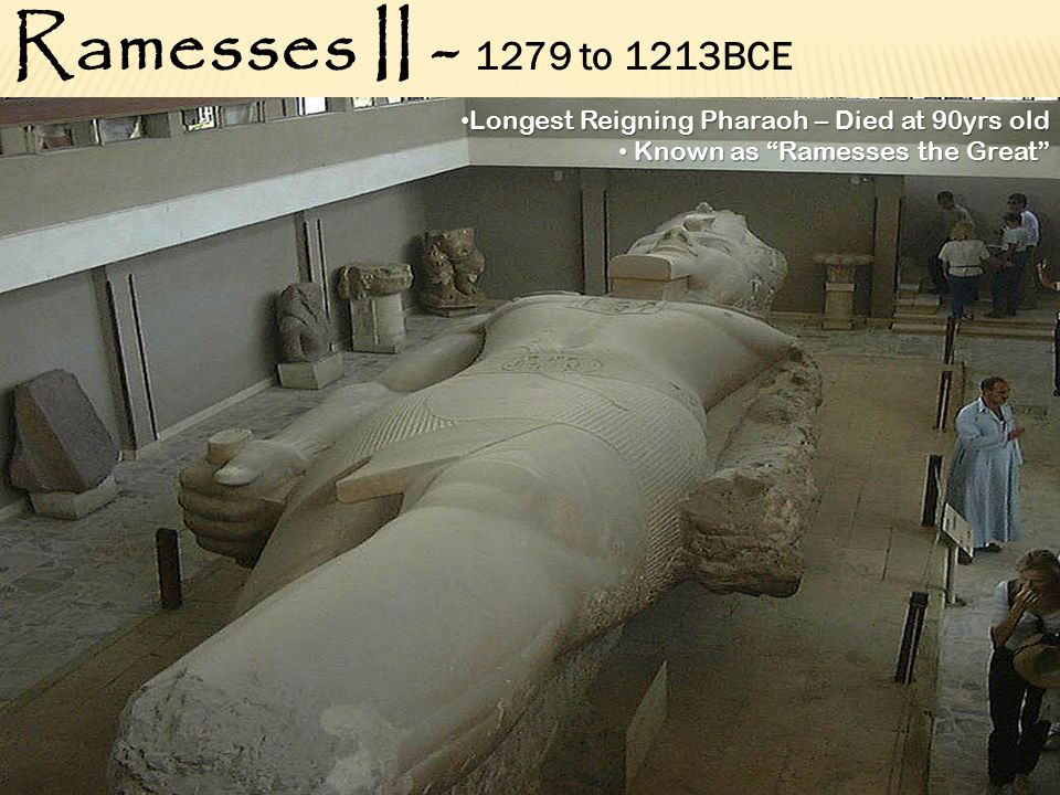 Ramesses II - 1279 to 1213BCE Longest Reigning Pharaoh – Died at 90yrs old Longest Reigning Pharaoh – Died at 90yrs old Known as Ramesses the Great Known as Ramesses the Great
