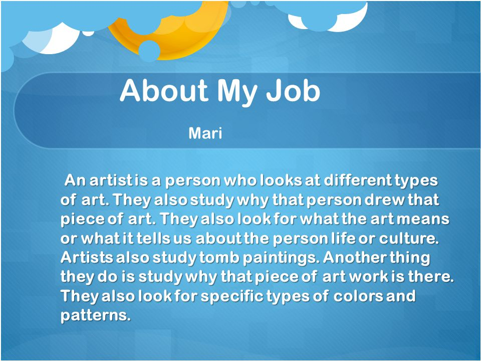 About My Job Mari An artist is a person who looks at different types of art.