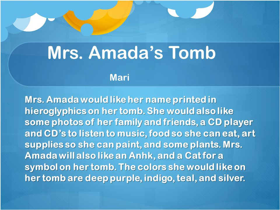 Mrs. Amada's Tomb Mari Mrs. Amada would like her name printed in hieroglyphics on her tomb.