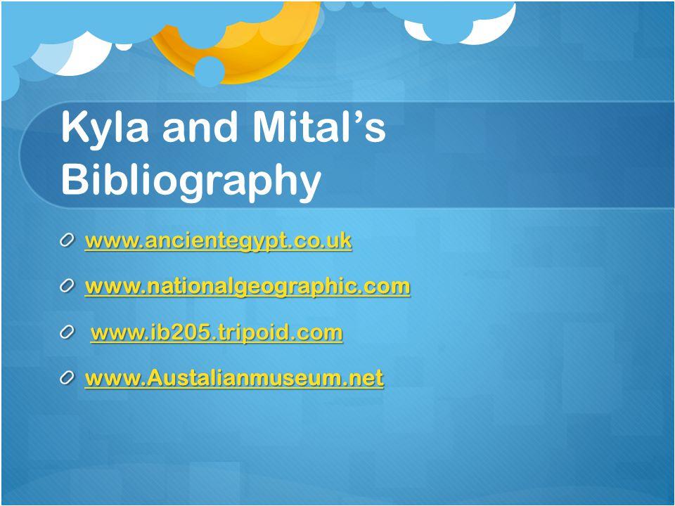 Kyla and Mital's Bibliography www.ancientegypt.co.uk www.nationalgeographic.com www.ib205.tripoid.com www.ib205.tripoid.comwww.ib205.tripoid.com www.Austalianmuseum.net