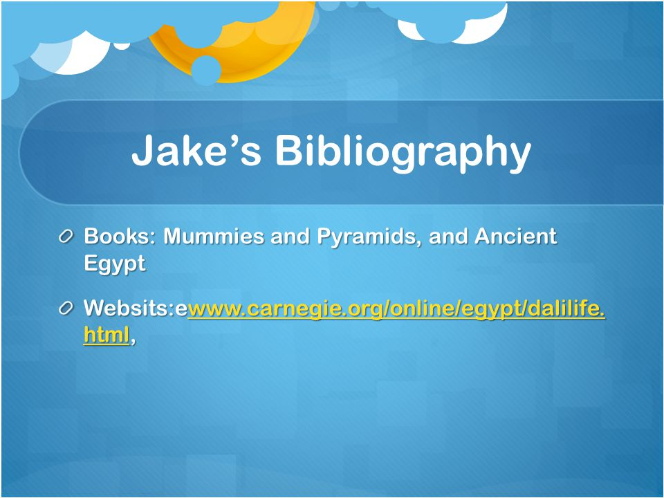 Jake's Bibliography Books: Mummies and Pyramids, and Ancient Egypt Websits:ewww.carnegie.org/online/egypt/dalilife.