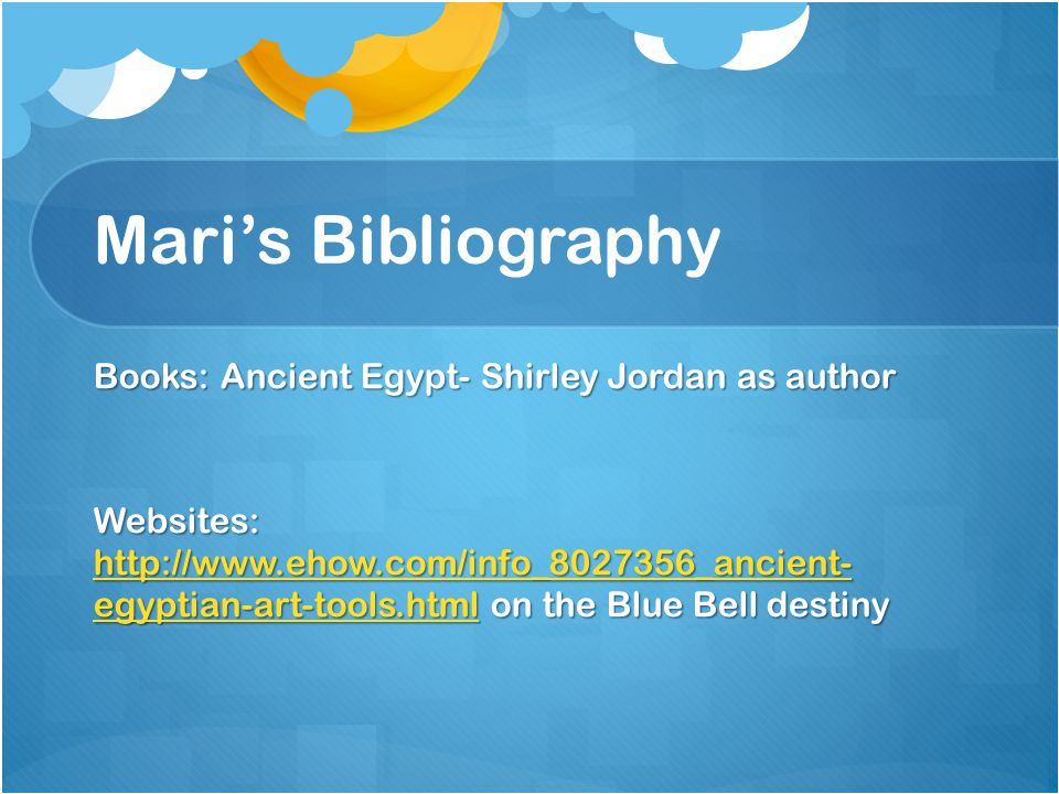 Mari's Bibliography Books: Ancient Egypt- Shirley Jordan as author Websites: http://www.ehow.com/info_8027356_ancient- egyptian-art-tools.html on the Blue Bell destiny http://www.ehow.com/info_8027356_ancient- egyptian-art-tools.html http://www.ehow.com/info_8027356_ancient- egyptian-art-tools.html