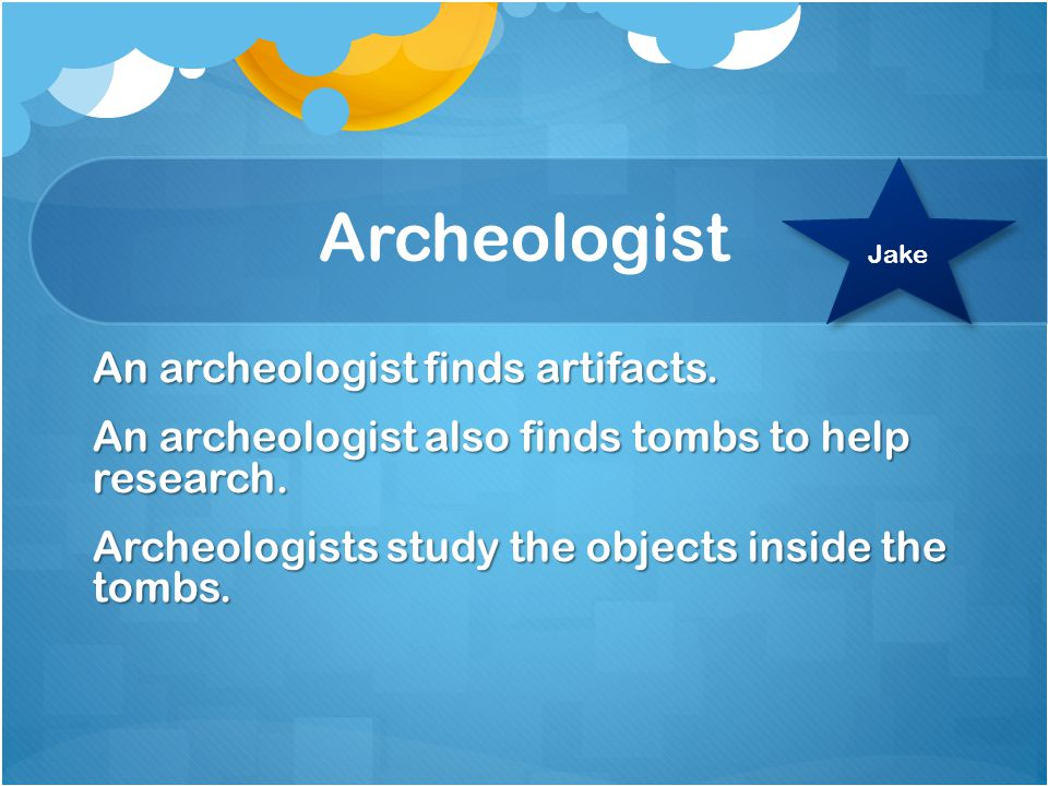 Archeologist An archeologist finds artifacts. An archeologist also finds tombs to help research.