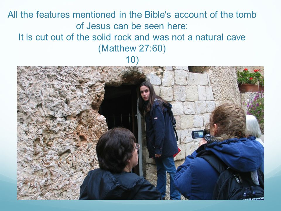 All the features mentioned in the Bible's account of the tomb of Jesus can be seen here: It is cut out of the solid rock and was not a natural cave (M