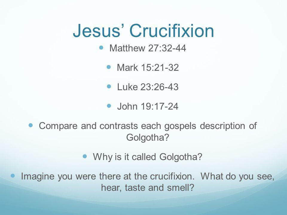 Jesus' Crucifixion Matthew 27:32-44 Mark 15:21-32 Luke 23:26-43 John 19:17-24 Compare and contrasts each gospels description of Golgotha? Why is it ca
