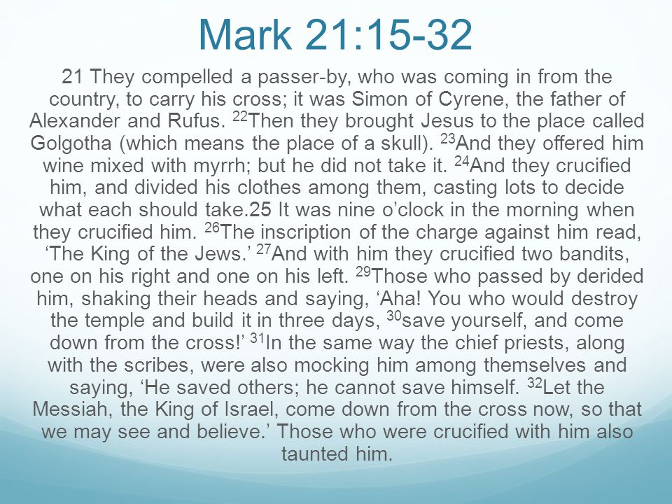 Mark 21:15-32 21 They compelled a passer-by, who was coming in from the country, to carry his cross; it was Simon of Cyrene, the father of Alexander a