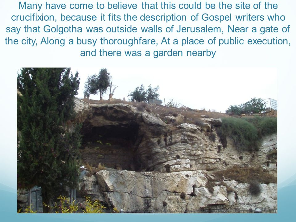 Many have come to believe that this could be the site of the crucifixion, because it fits the description of Gospel writers who say that Golgotha was