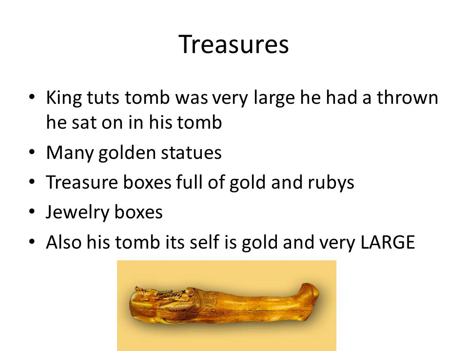 King tuts tomb was very large he had a thrown he sat on in his tomb Many golden statues Treasure boxes full of gold and rubys Jewelry boxes Also his tomb its self is gold and very LARGE